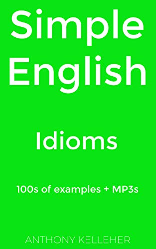 Simple English: Idioms: 100s of examples + MP3s (English Edition)