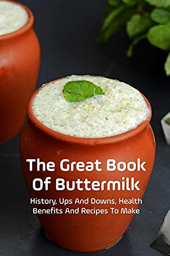 The Great Book Of Buttermilk: History, Ups And Downs, Health Benefits And Recipes To Make: Buttermilk Drink Recipes