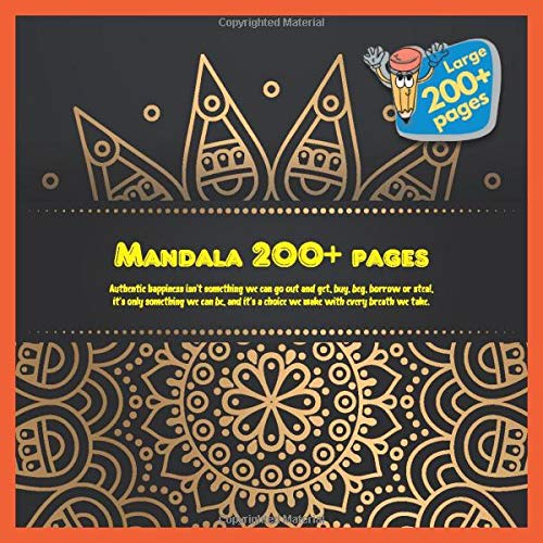 Mandala 200+ pages Authentic happiness isn't something we can go out and get, buy, beg, borrow or steal, it's only something we can be, and it's a choice we make with every breath we take.